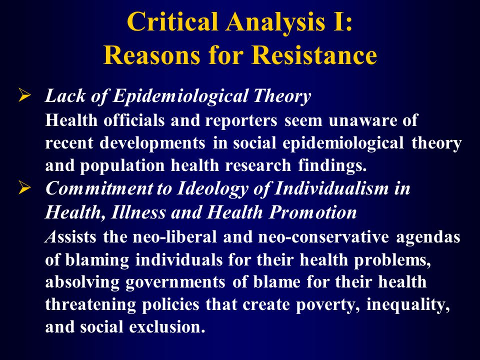 Critical Analysis I: Reasons for Resistance  Lack of Epidemiological Theory Health officials and reporters seem unaware of recent developments in social epidemiological theory and population health research findings.