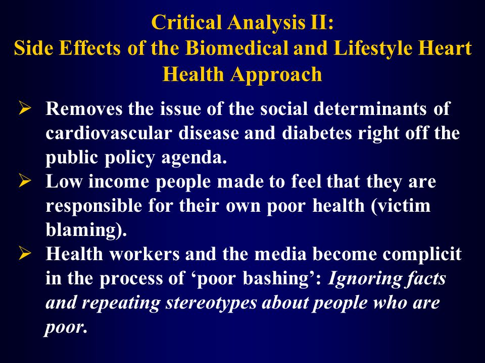 Critical Analysis II: Side Effects of the Biomedical and Lifestyle Heart Health Approach  Removes the issue of the social determinants of cardiovascular disease and diabetes right off the public policy agenda.