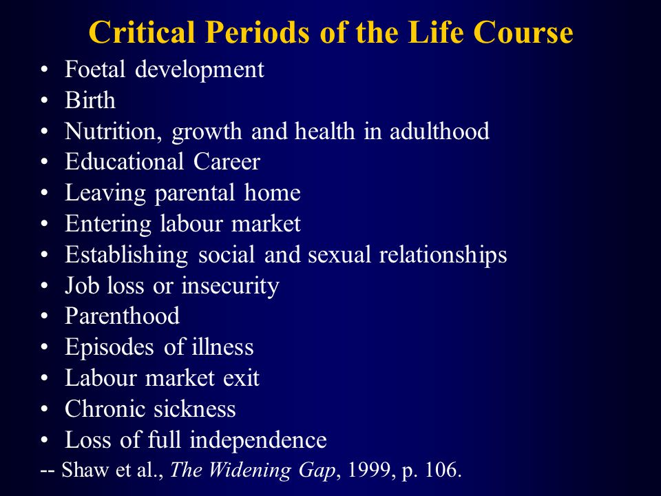 Critical Periods of the Life Course Foetal development Birth Nutrition, growth and health in adulthood Educational Career Leaving parental home Entering labour market Establishing social and sexual relationships Job loss or insecurity Parenthood Episodes of illness Labour market exit Chronic sickness Loss of full independence -- Shaw et al., The Widening Gap, 1999, p.