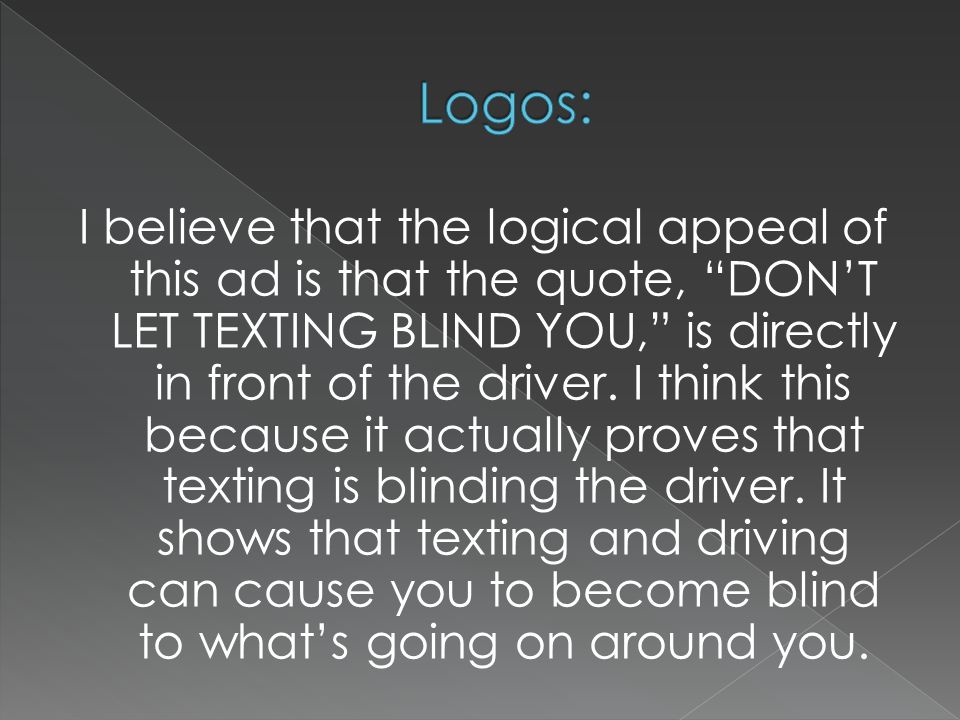 """I believe that the logical appeal of this ad is that the quote, """"DON'T LET TEXTING BLIND YOU,"""" is directly in front of the driver. I think this becaus"""