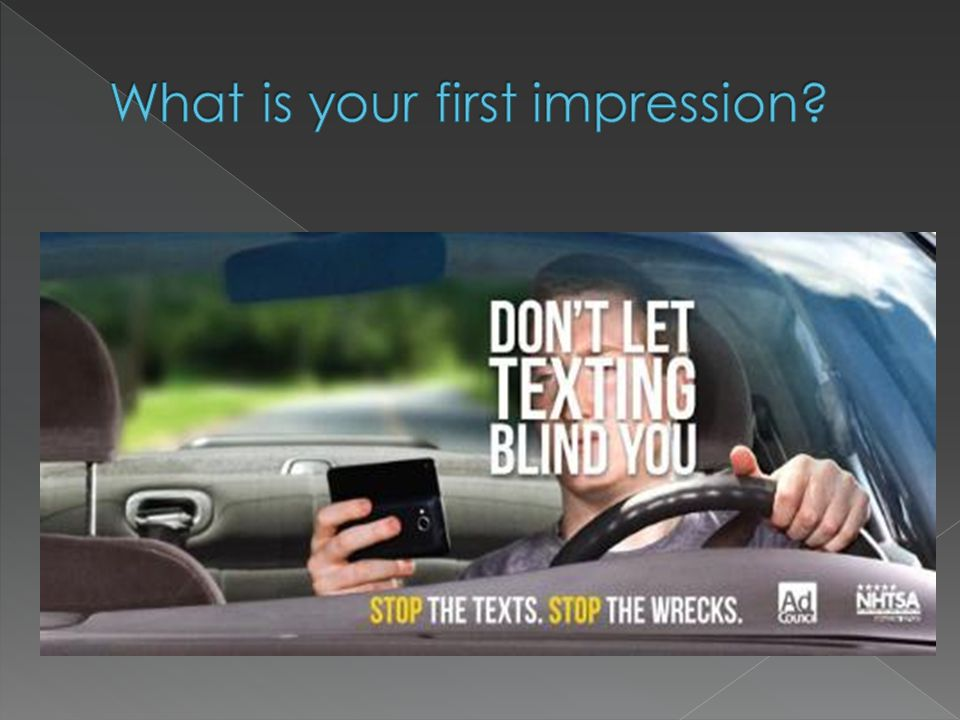 The first thing I noticed was that the text, DON'T LET TEXTING BLIND YOU was directly in front of the drivers face, causing him to not be able to see the road.