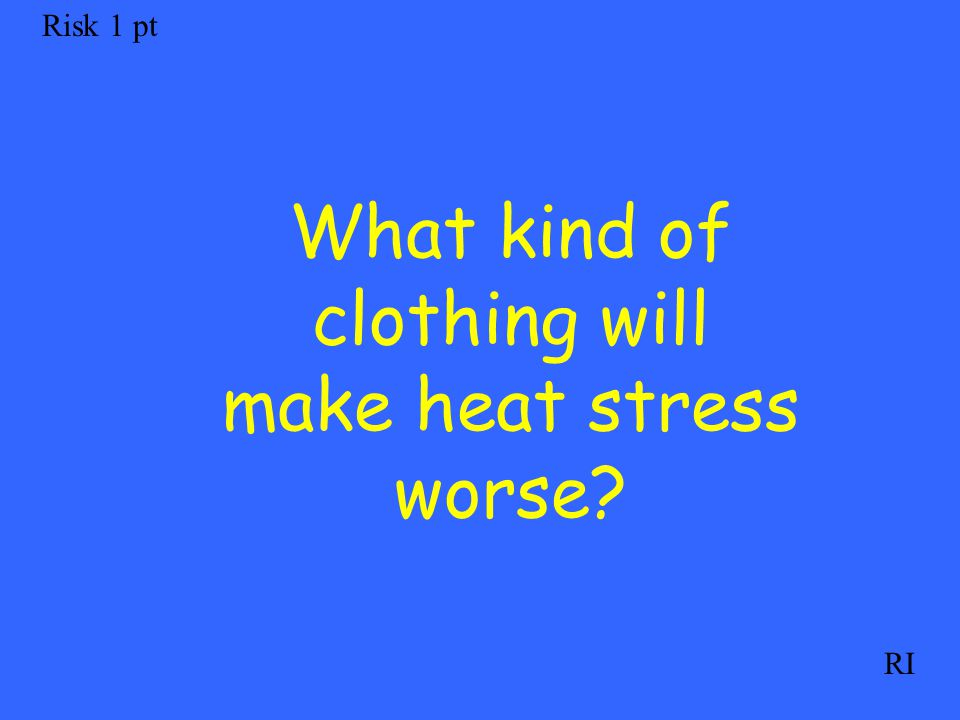 Risk 1 pt RI What kind of clothing will make heat stress worse?