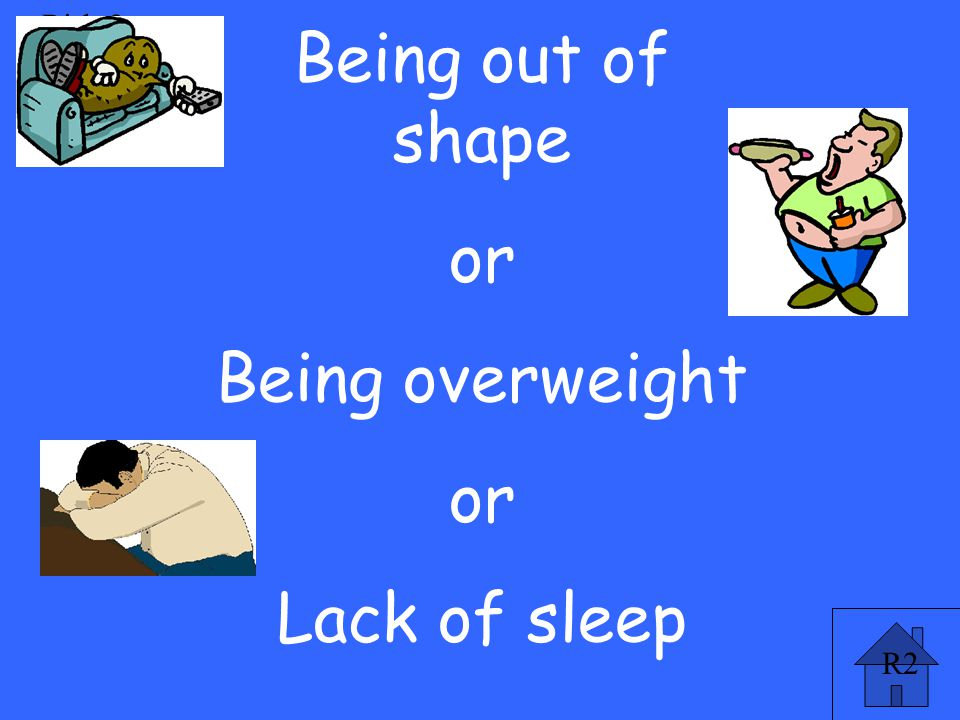 R2 Risk 2 pt Being out of shape or Being overweight or Lack of sleep