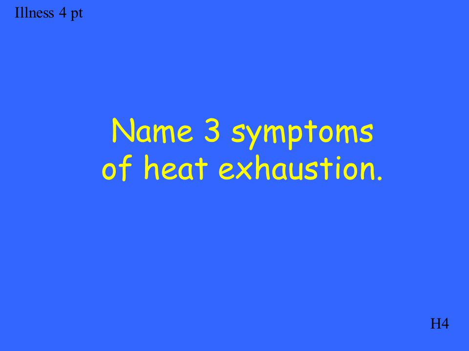 Illness 4 pt H4 Name 3 symptoms of heat exhaustion.