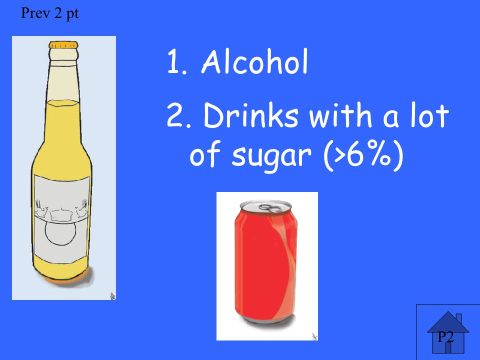 P2 Prev 2 pt 1. Alcohol 2. Drinks with a lot of sugar (>6%)