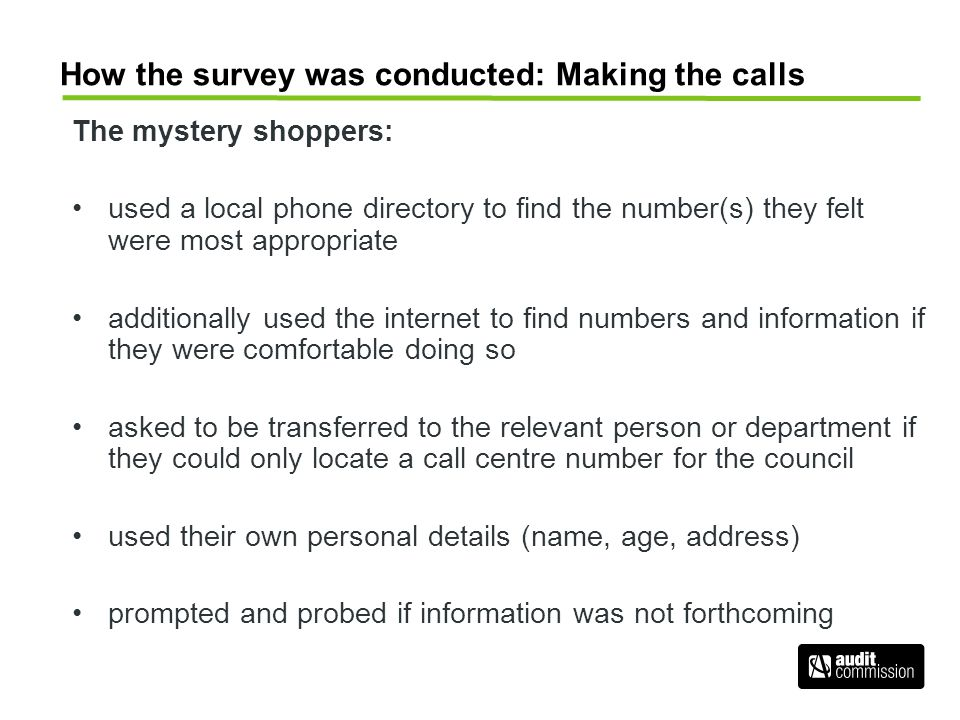 How the survey was conducted: Making the calls The mystery shoppers: used a local phone directory to find the number(s) they felt were most appropriat