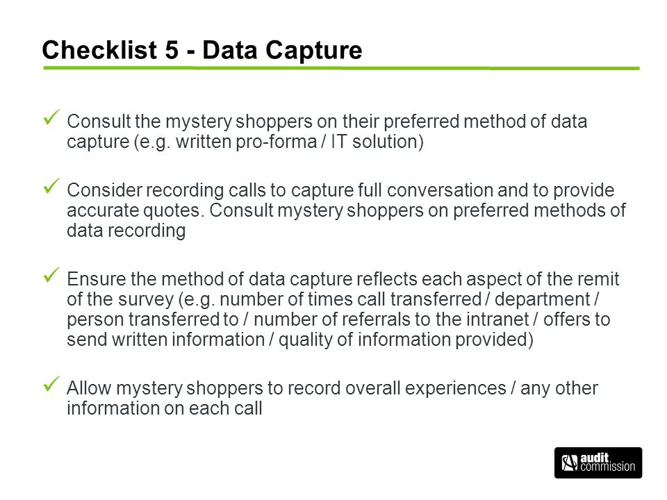 Checklist 5 - Data Capture Consult the mystery shoppers on their preferred method of data capture (e.g. written pro-forma / IT solution) Consider reco