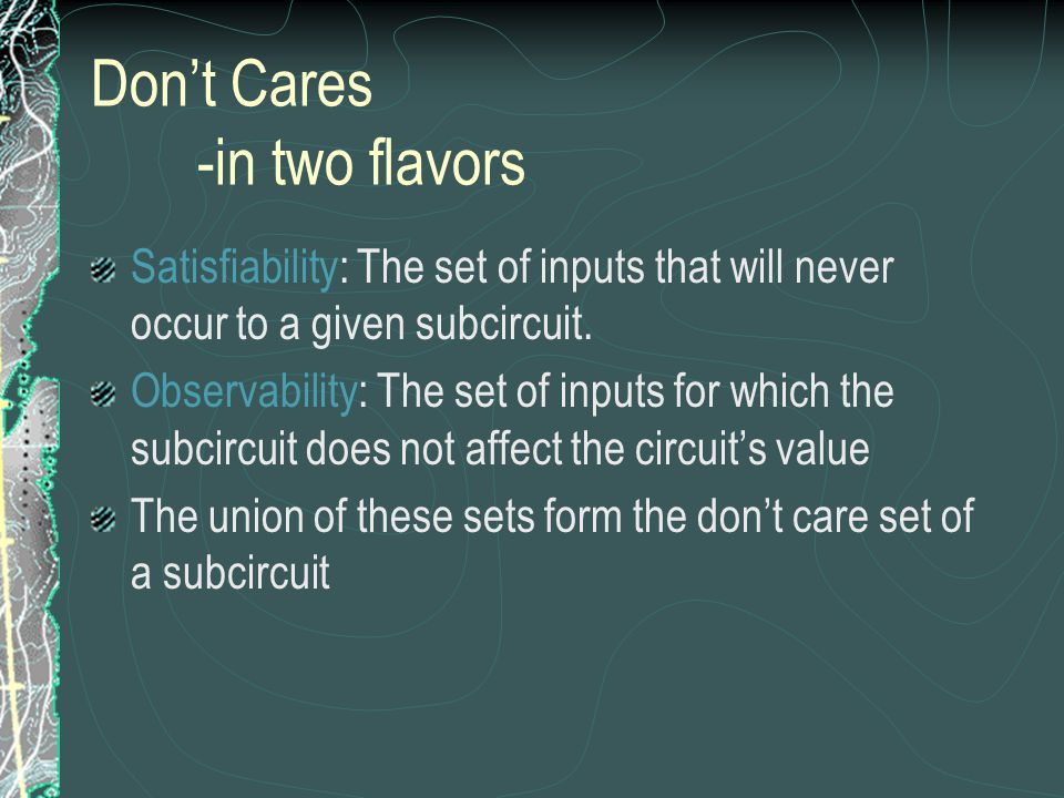 Don't Cares -in two flavors Satisfiability: The set of inputs that will never occur to a given subcircuit.
