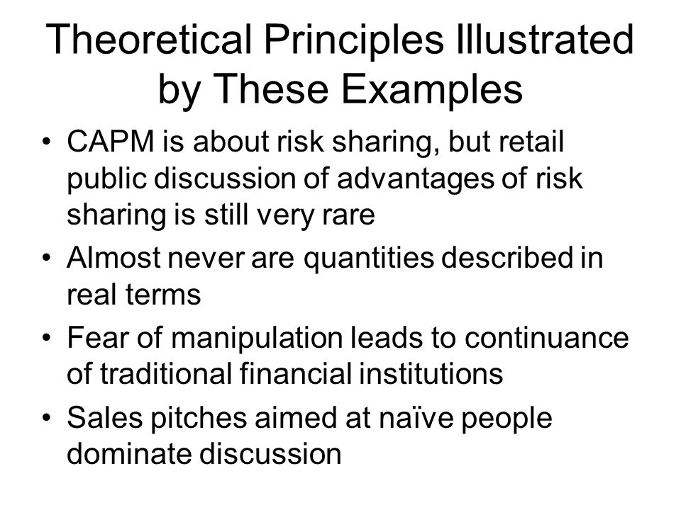 Theoretical Principles Illustrated by These Examples CAPM is about risk sharing, but retail public discussion of advantages of risk sharing is still very rare Almost never are quantities described in real terms Fear of manipulation leads to continuance of traditional financial institutions Sales pitches aimed at naïve people dominate discussion