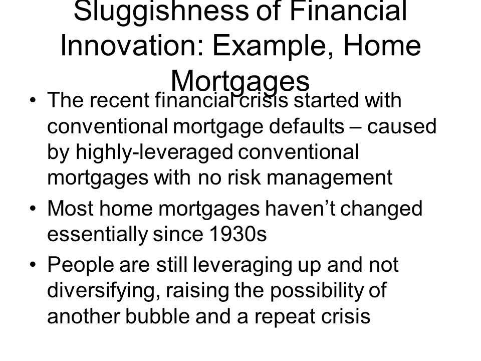 Sluggishness of Financial Innovation: Example, Home Mortgages The recent financial crisis started with conventional mortgage defaults – caused by highly-leveraged conventional mortgages with no risk management Most home mortgages haven't changed essentially since 1930s People are still leveraging up and not diversifying, raising the possibility of another bubble and a repeat crisis