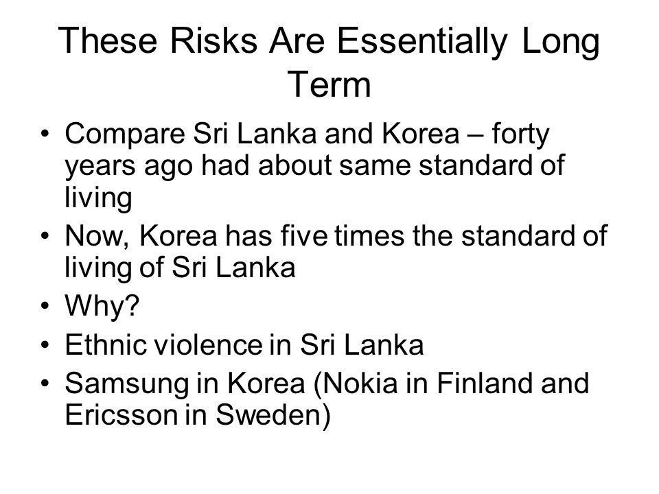 These Risks Are Essentially Long Term Compare Sri Lanka and Korea – forty years ago had about same standard of living Now, Korea has five times the standard of living of Sri Lanka Why.