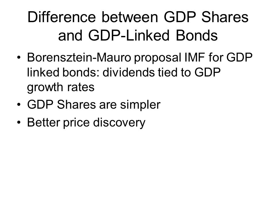 Difference between GDP Shares and GDP-Linked Bonds Borensztein-Mauro proposal IMF for GDP linked bonds: dividends tied to GDP growth rates GDP Shares