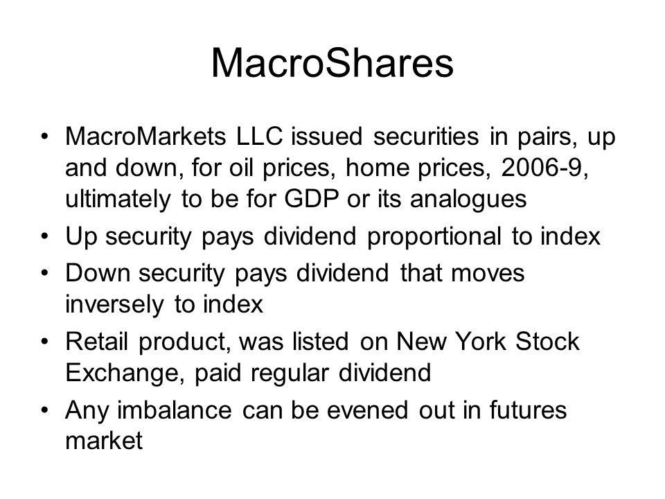 MacroShares MacroMarkets LLC issued securities in pairs, up and down, for oil prices, home prices, 2006-9, ultimately to be for GDP or its analogues Up security pays dividend proportional to index Down security pays dividend that moves inversely to index Retail product, was listed on New York Stock Exchange, paid regular dividend Any imbalance can be evened out in futures market
