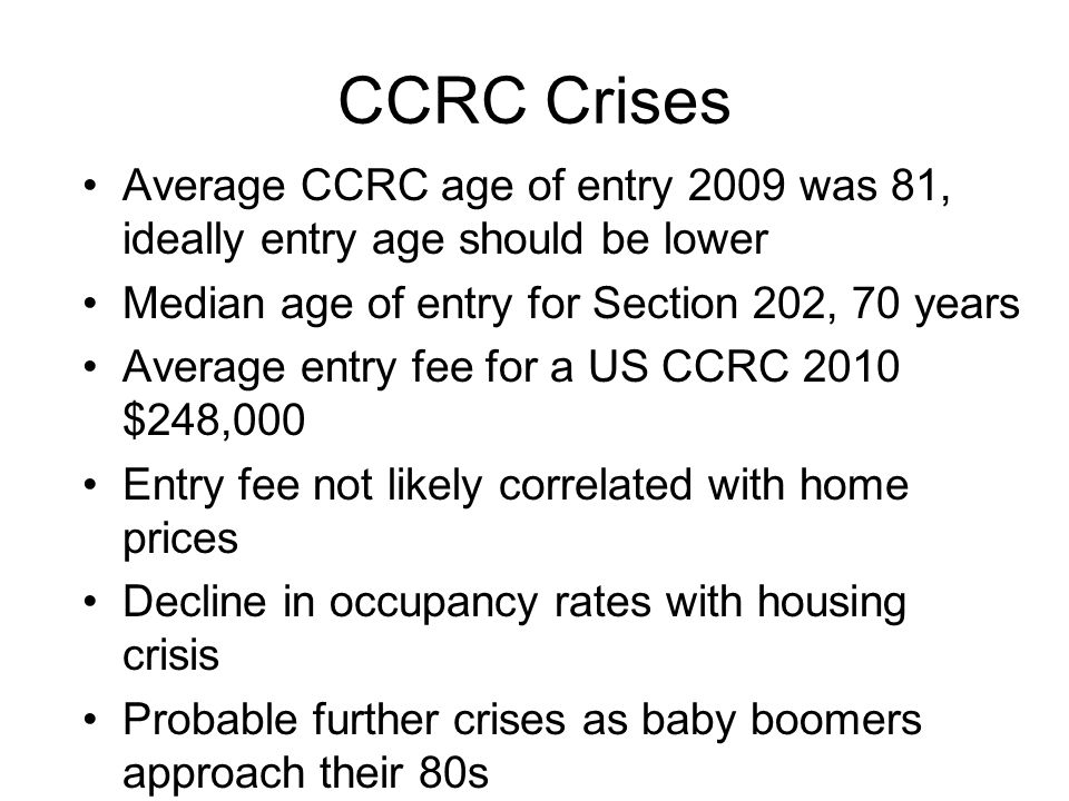 CCRC Crises Average CCRC age of entry 2009 was 81, ideally entry age should be lower Median age of entry for Section 202, 70 years Average entry fee for a US CCRC 2010 $248,000 Entry fee not likely correlated with home prices Decline in occupancy rates with housing crisis Probable further crises as baby boomers approach their 80s
