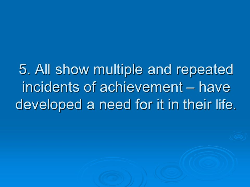 5. All show multiple and repeated incidents of achievement – have developed a need for it in their life.