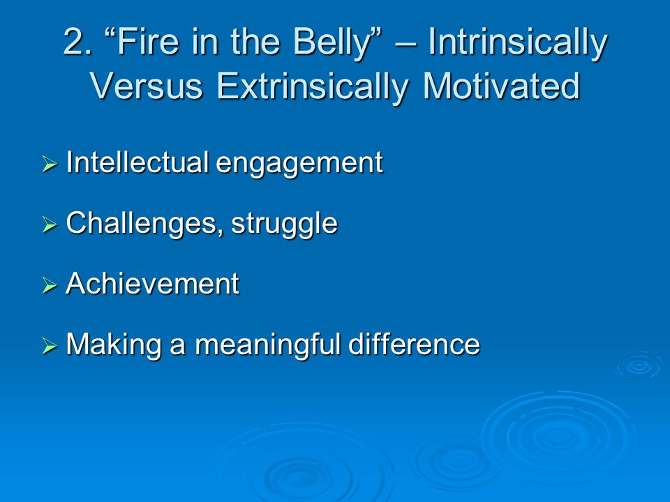 """2. """"Fire in the Belly"""" – Intrinsically Versus Extrinsically Motivated  Intellectual engagement  Challenges, struggle  Achievement  Making a meanin"""