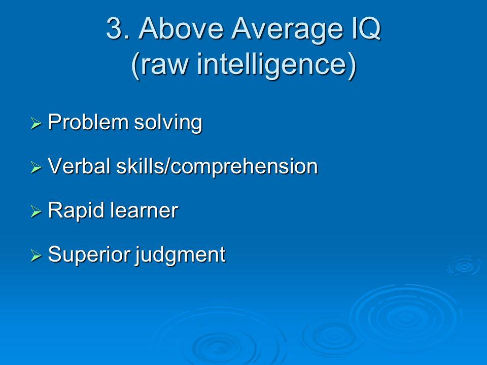 3. Above Average IQ (raw intelligence)  Problem solving  Verbal skills/comprehension  Rapid learner  Superior judgment
