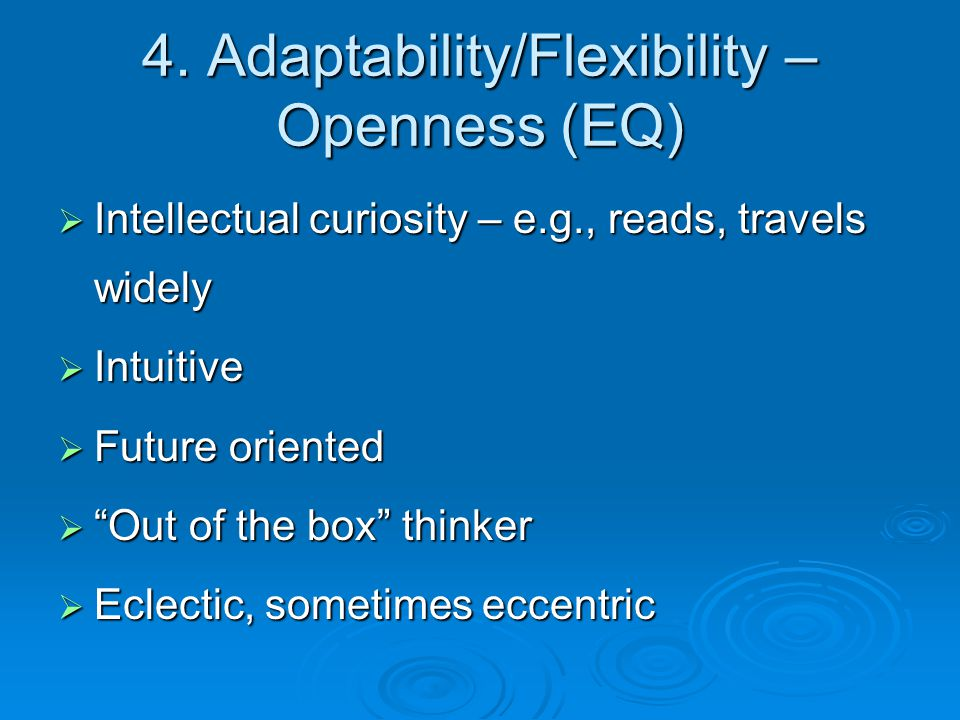 """4. Adaptability/Flexibility – Openness (EQ)  Intellectual curiosity – e.g., reads, travels widely  Intuitive  Future oriented  """"Out of the box"""" th"""