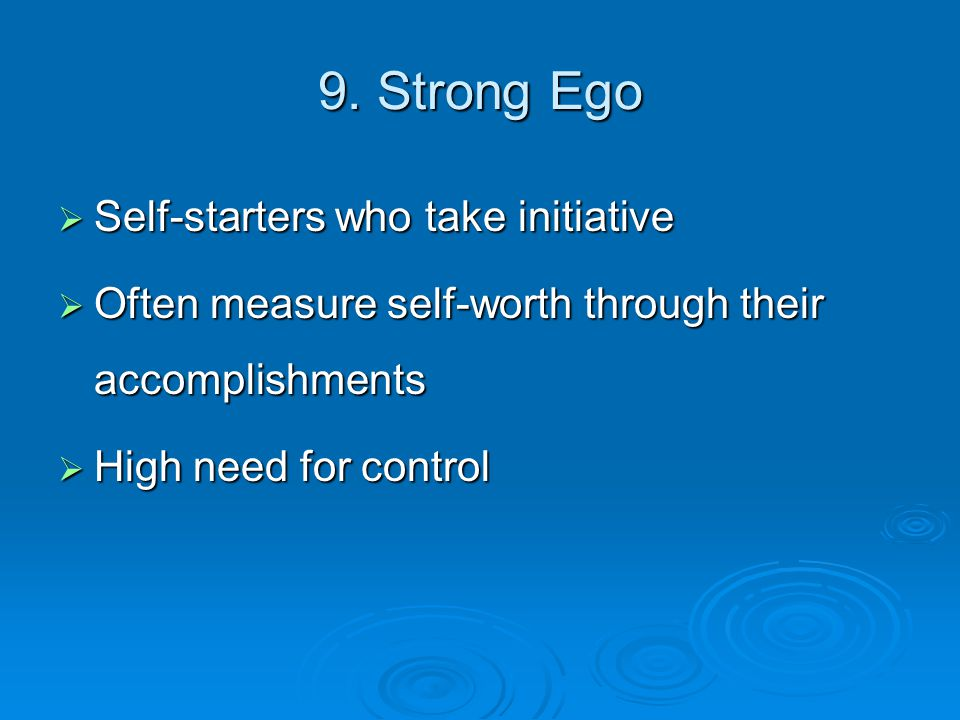 9. Strong Ego  Self-starters who take initiative  Often measure self-worth through their accomplishments  High need for control
