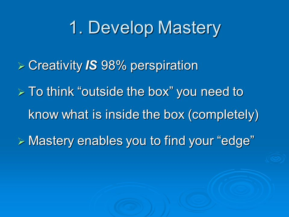 """1. Develop Mastery  Creativity IS 98% perspiration  To think """"outside the box"""" you need to know what is inside the box (completely)  Mastery enable"""