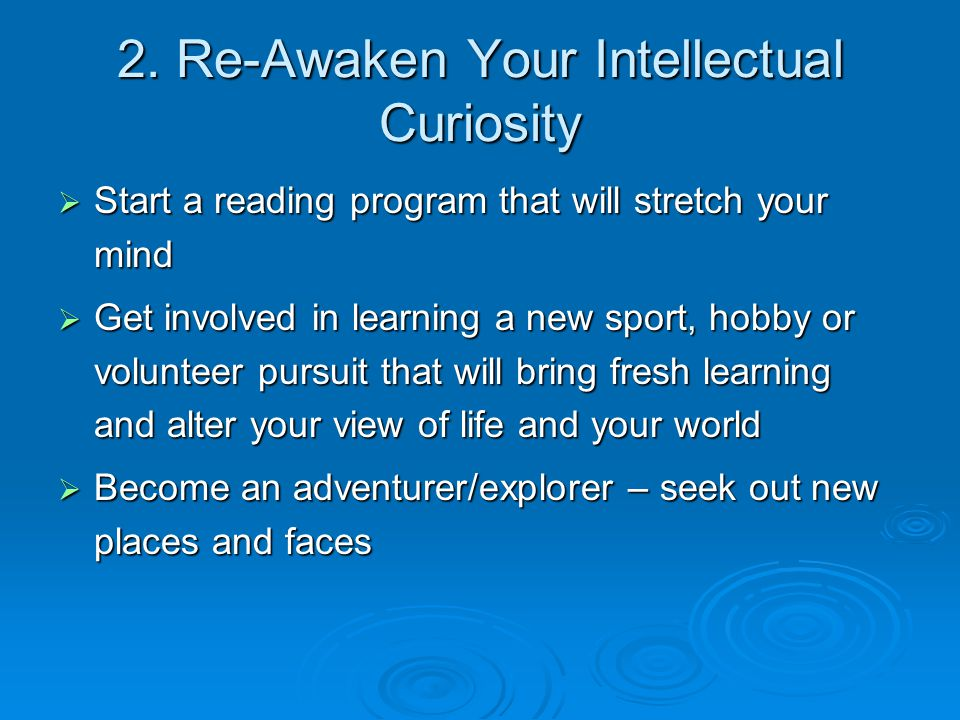 2. Re-Awaken Your Intellectual Curiosity  Start a reading program that will stretch your mind  Get involved in learning a new sport, hobby or volunt