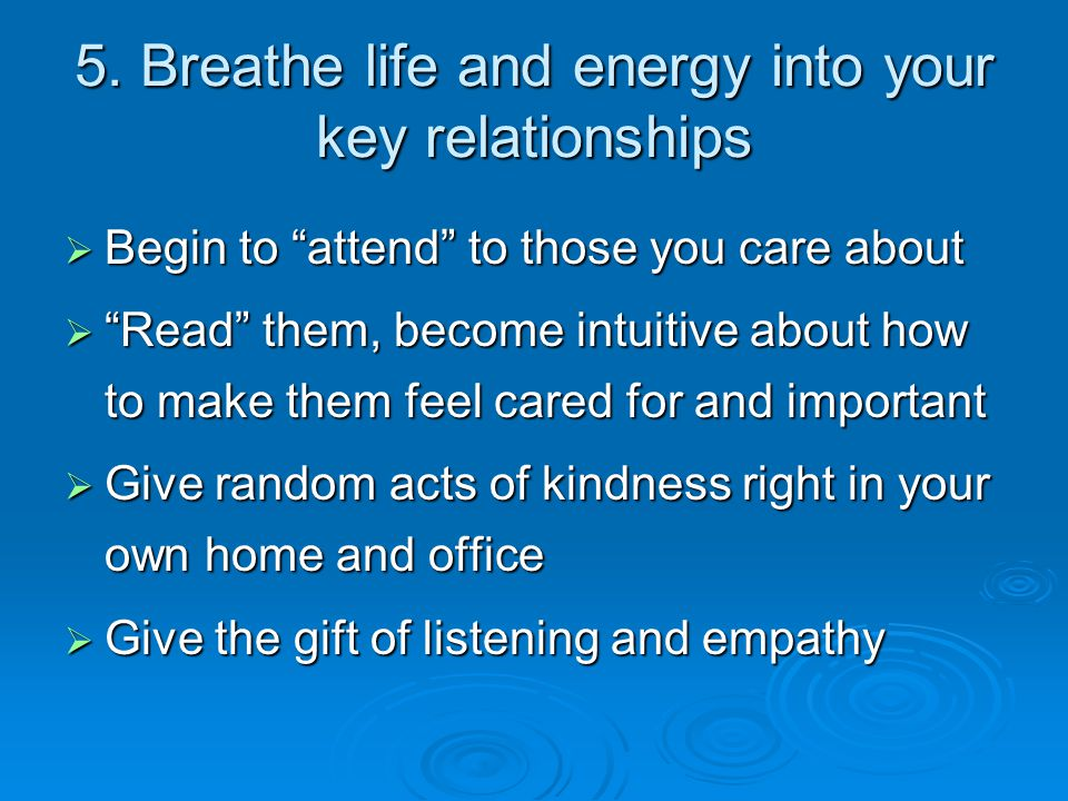 """5. Breathe life and energy into your key relationships  Begin to """"attend"""" to those you care about  """"Read"""" them, become intuitive about how to make t"""
