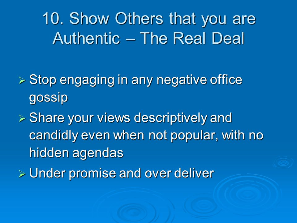10. Show Others that you are Authentic – The Real Deal  Stop engaging in any negative office gossip  Share your views descriptively and candidly eve