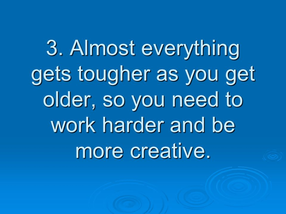 3. Almost everything gets tougher as you get older, so you need to work harder and be more creative.