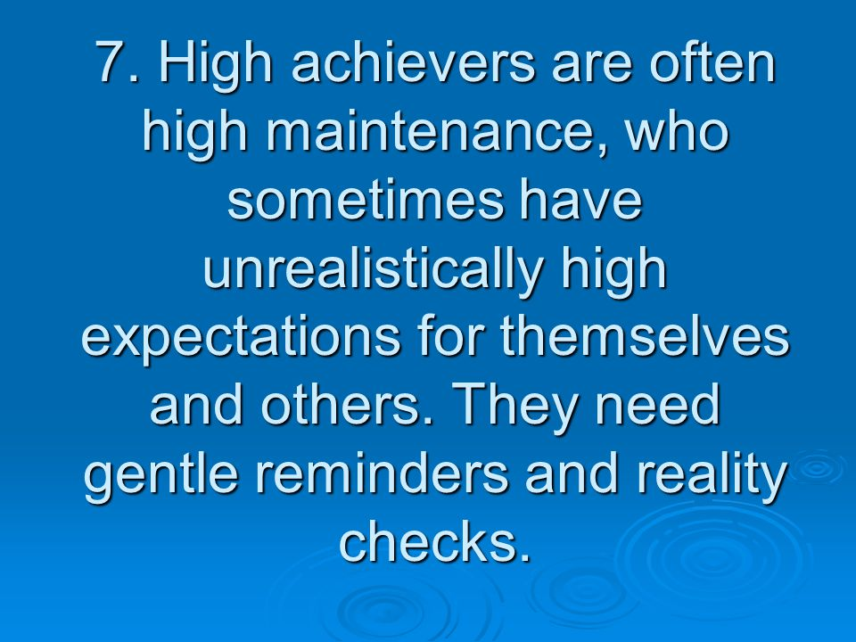 7. High achievers are often high maintenance, who sometimes have unrealistically high expectations for themselves and others. They need gentle reminde