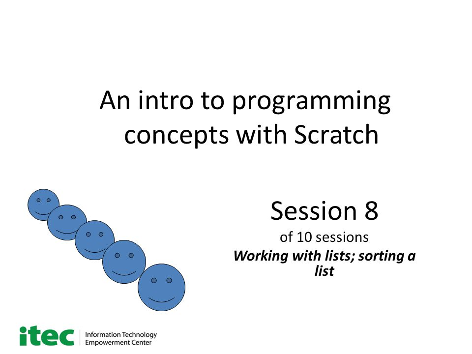 An intro to programming concepts with Scratch Session 8 of 10 sessions Working with lists; sorting a list