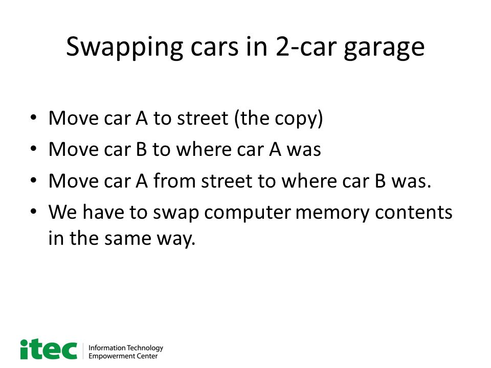 Swapping cars in 2-car garage Move car A to street (the copy) Move car B to where car A was Move car A from street to where car B was. We have to swap