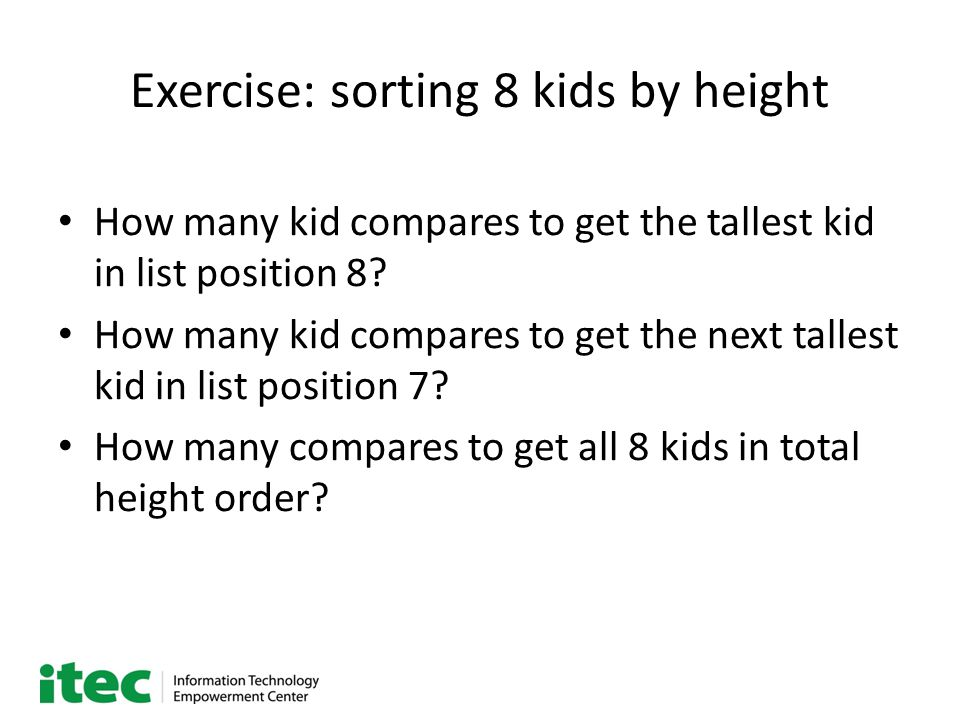 Exercise: sorting 8 kids by height How many kid compares to get the tallest kid in list position 8? How many kid compares to get the next tallest kid