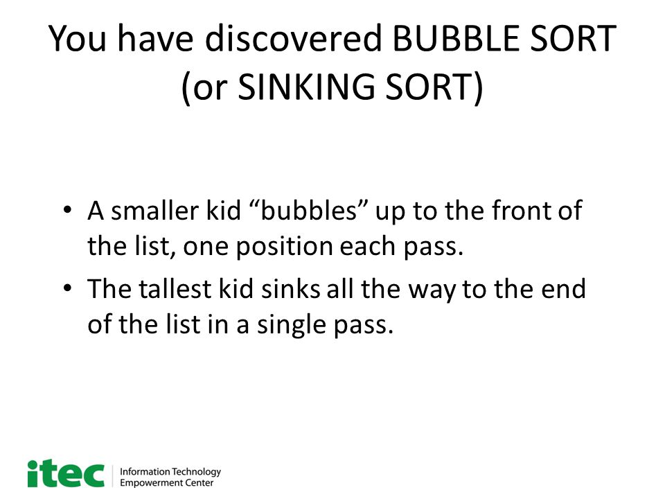 "You have discovered BUBBLE SORT (or SINKING SORT) A smaller kid ""bubbles"" up to the front of the list, one position each pass. The tallest kid sinks a"