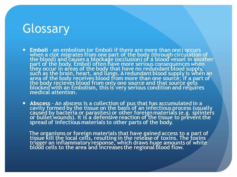 Glossary Emboli - an embolism (or Emboli if there are more than one) occurs when a clot migrates from one part of the body (through circulation of the