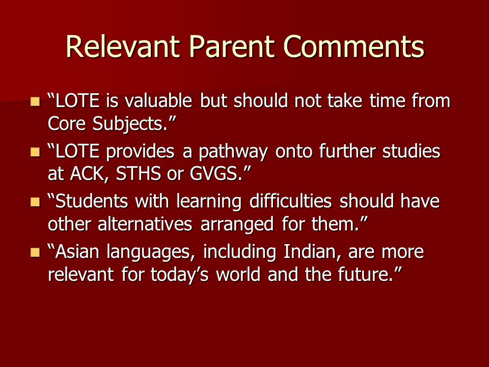 Relevant Parent Comments LOTE is valuable but should not take time from Core Subjects. LOTE is valuable but should not take time from Core Subjects. LOTE provides a pathway onto further studies at ACK, STHS or GVGS. LOTE provides a pathway onto further studies at ACK, STHS or GVGS. Students with learning difficulties should have other alternatives arranged for them. Students with learning difficulties should have other alternatives arranged for them. Asian languages, including Indian, are more relevant for today's world and the future. Asian languages, including Indian, are more relevant for today's world and the future.