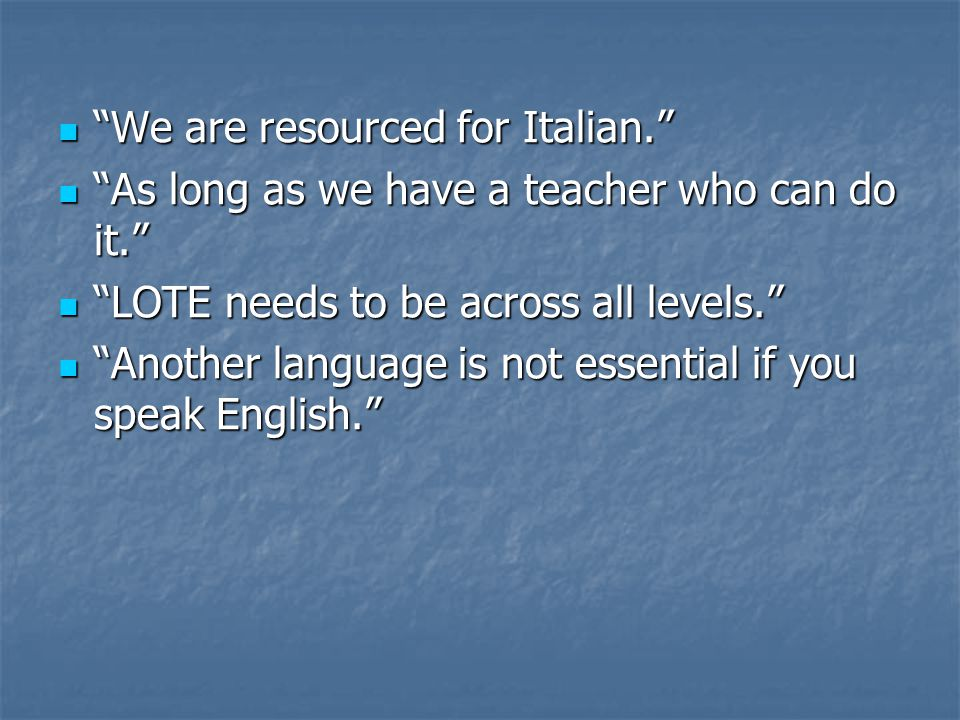 We are resourced for Italian. We are resourced for Italian. As long as we have a teacher who can do it. As long as we have a teacher who can do it. LOTE needs to be across all levels. LOTE needs to be across all levels. Another language is not essential if you speak English. Another language is not essential if you speak English.