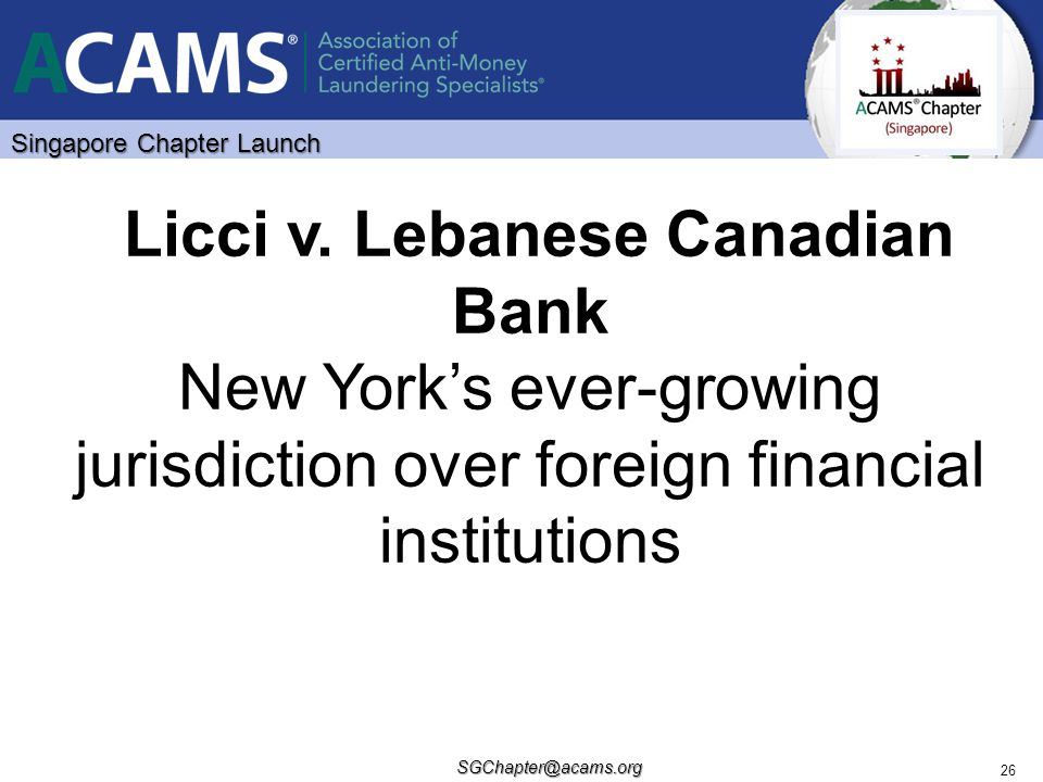 Singapore Chapter Launch SGChapter@acams.org 26 Licci v. Lebanese Canadian Bank New York's ever-growing jurisdiction over foreign financial institutio