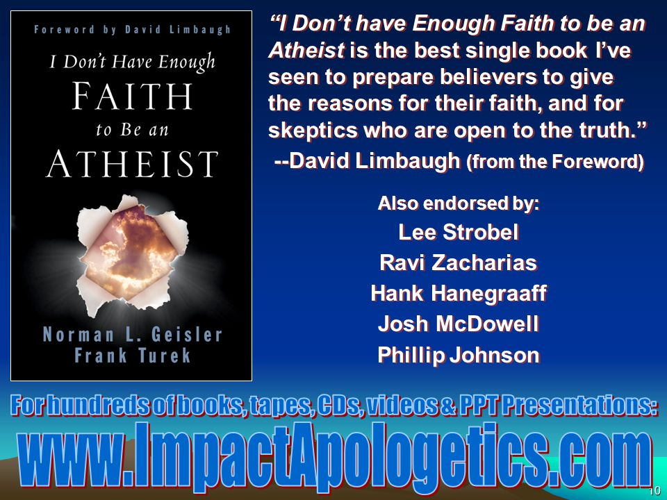 10 I Don't have Enough Faith to be an Atheist is the best single book I've seen to prepare believers to give the reasons for their faith, and for skeptics who are open to the truth. --David Limbaugh (from the Foreword) Also endorsed by: Lee Strobel Ravi Zacharias Hank Hanegraaff Josh McDowell Phillip Johnson I Don't have Enough Faith to be an Atheist is the best single book I've seen to prepare believers to give the reasons for their faith, and for skeptics who are open to the truth. --David Limbaugh (from the Foreword) Also endorsed by: Lee Strobel Ravi Zacharias Hank Hanegraaff Josh McDowell Phillip Johnson
