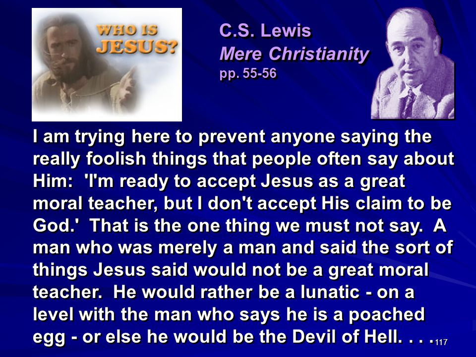 117 I am trying here to prevent anyone saying the really foolish things that people often say about Him: I m ready to accept Jesus as a great moral teacher, but I don t accept His claim to be God. That is the one thing we must not say.