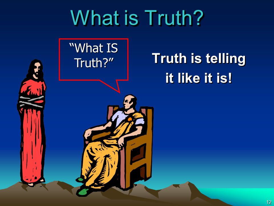 12 What is Truth Truth is telling it like it is! Truth is telling it like it is! What IS Truth