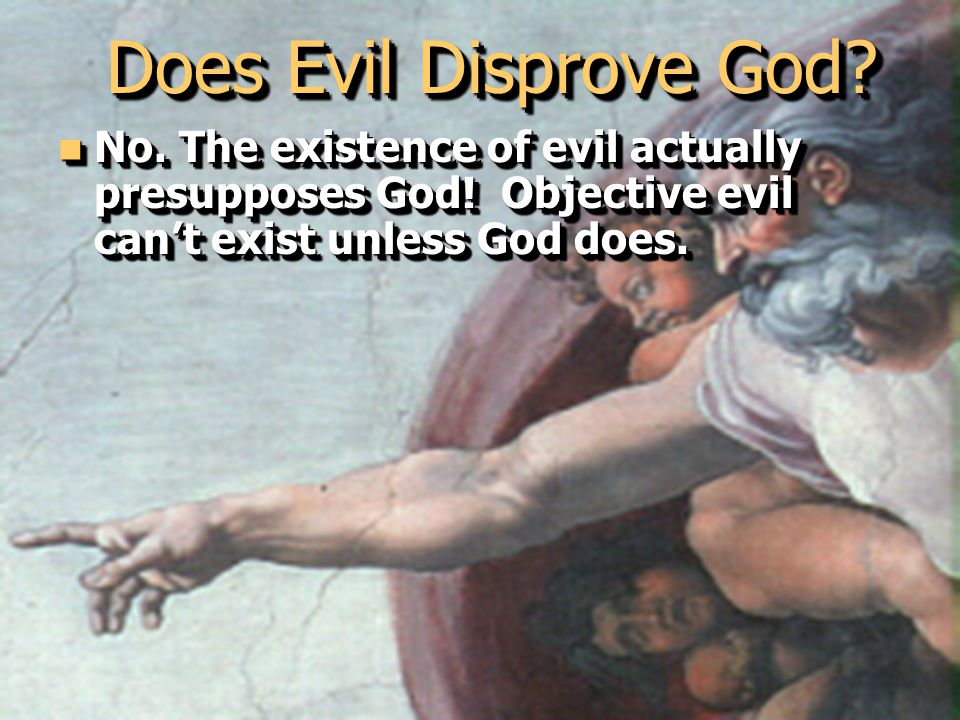 127 Does Evil Disprove God. No. The existence of evil actually presupposes God.