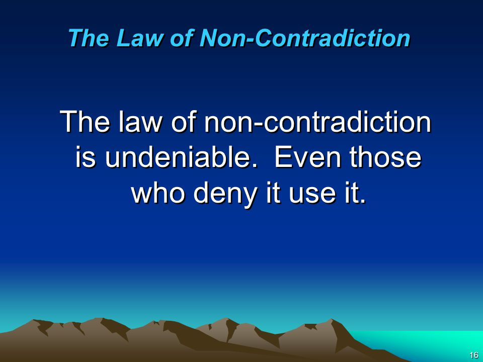 16 The law of non-contradiction is undeniable. Even those who deny it use it.
