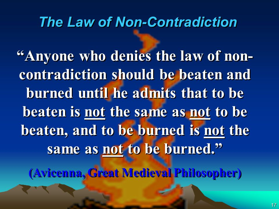 17 Anyone who denies the law of non- contradiction should be beaten and burned until he admits that to be beaten is not the same as not to be beaten, and to be burned is not the same as not to be burned. (Avicenna, Great Medieval Philosopher) Anyone who denies the law of non- contradiction should be beaten and burned until he admits that to be beaten is not the same as not to be beaten, and to be burned is not the same as not to be burned. (Avicenna, Great Medieval Philosopher) The Law of Non-Contradiction