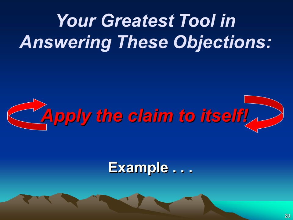 20 Apply the claim to itself! Example... Your Greatest Tool in Answering These Objections: