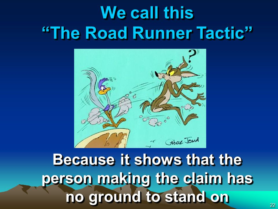 22 We call this The Road Runner Tactic Because it shows that the person making the claim has no ground to stand on