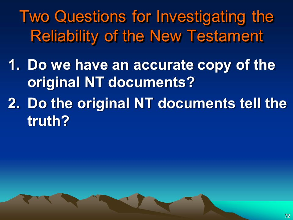 72 Two Questions for Investigating the Reliability of the New Testament 1.Do we have an accurate copy of the original NT documents.