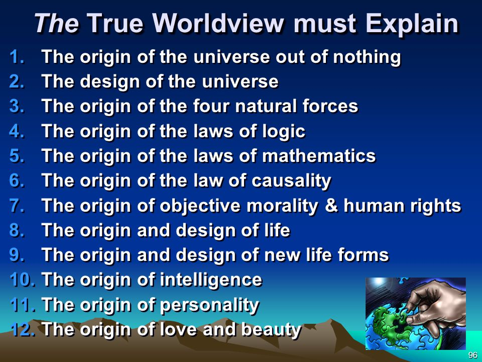 96 The True Worldview must Explain 1.The origin of the universe out of nothing 2.The design of the universe 3.The origin of the four natural forces 4.The origin of the laws of logic 5.The origin of the laws of mathematics 6.The origin of the law of causality 7.The origin of objective morality & human rights 8.The origin and design of life 9.The origin and design of new life forms 10.The origin of intelligence 11.The origin of personality 12.The origin of love and beauty 1.The origin of the universe out of nothing 2.The design of the universe 3.The origin of the four natural forces 4.The origin of the laws of logic 5.The origin of the laws of mathematics 6.The origin of the law of causality 7.The origin of objective morality & human rights 8.The origin and design of life 9.The origin and design of new life forms 10.The origin of intelligence 11.The origin of personality 12.The origin of love and beauty