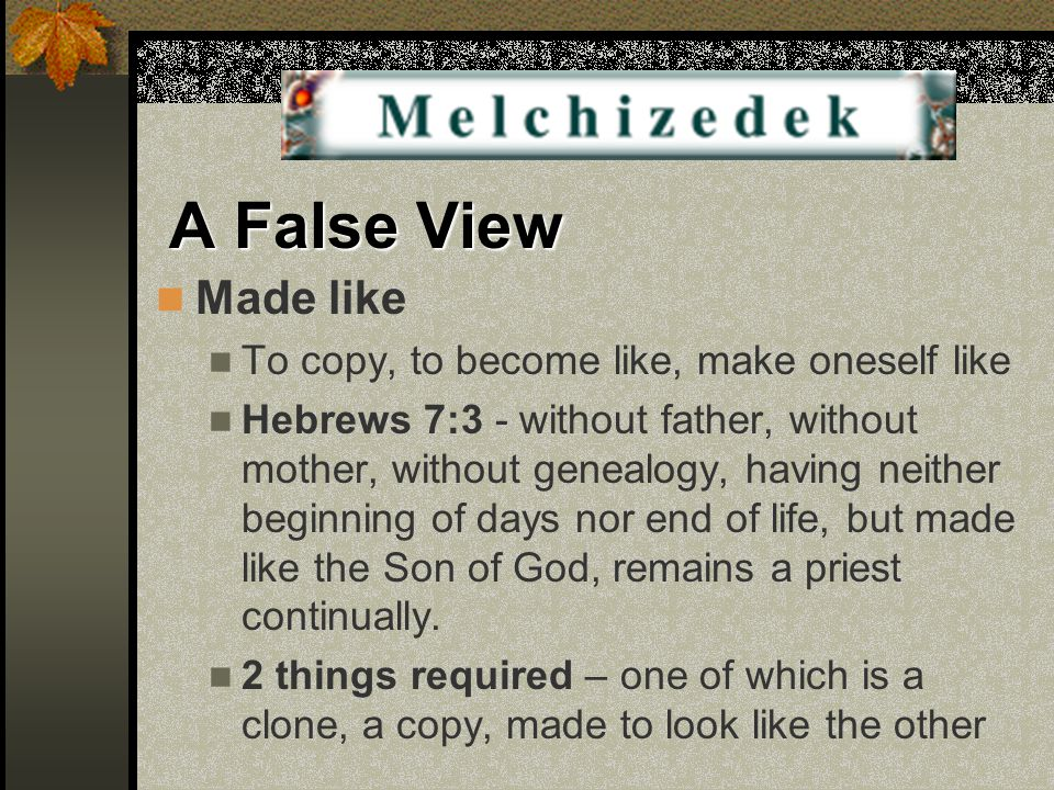 A False View Made like To copy, to become like, make oneself like Hebrews 7:3 - without father, without mother, without genealogy, having neither begi