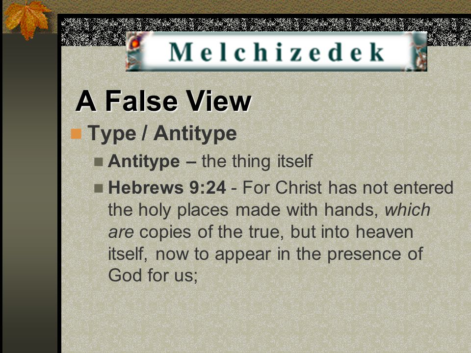 A False View Type / Antitype Antitype – the thing itself Hebrews 9:24 - For Christ has not entered the holy places made with hands, which are copies of the true, but into heaven itself, now to appear in the presence of God for us;