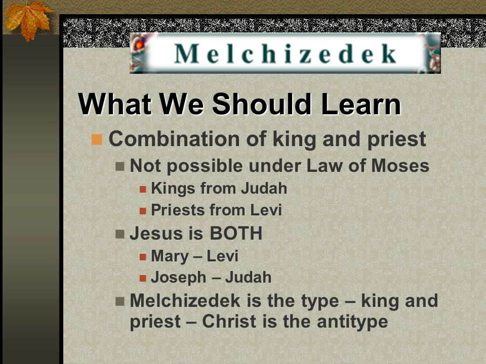 What We Should Learn Combination of king and priest Not possible under Law of Moses Kings from Judah Priests from Levi Jesus is BOTH Mary – Levi Josep